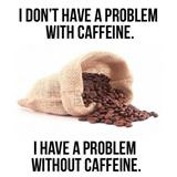 i dont have a problem with caffein