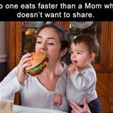 nobody eats faster than mom